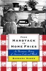 From Hardtack to Homefries: An Uncommon History of American Cooks and Meals - eBook