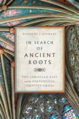 In Search of Ancient Roots: The Christian Past and the Evangelical Identity Crisis - eBook