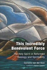 This Incredibly Benevolent Force: The Holy Spirit in Reformed Theology and Spirituality - eBook