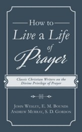 How to Live a Life of Prayer: Classic Christian Writers on the Divine Privilege of Prayer - eBook