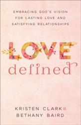 Love Defined: Embracing God's Vision for Lasting Love and Satisfying Relationships - eBook