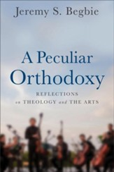 A Peculiar Orthodoxy: Reflections on Theology and the Arts - eBook