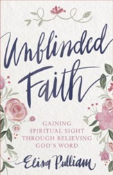 Unblinded Faith: Gaining Spiritual Sight Through Believing God's Word - eBook