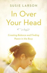In Over Your Head: Creating Balance and Finding Peace in the Busy - eBook