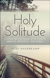 Holy Solitude: Lenten Reflections with Saints, Hermits, Prophets, and Rebels - eBook