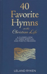 40 Favorite Hymns on the Christian Life: A Closer Look at Their Spiritual and Poetic Meaning