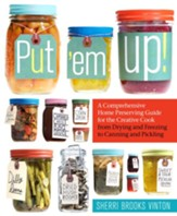 Put Em Up! A Comprehensive Home Preserving Guide For the Creative Cook