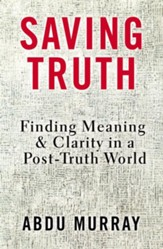 Saving Truth: Finding Meaning and Clarity in a Post-Truth World - eBook