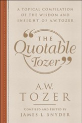 The Quotable Tozer: A Topical Compilation of the Wisdom and Insight of A.W. Tozer - eBook