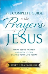 The Complete Guide to the Prayers of Jesus: What Jesus Prayed and How It Can Change Your Life Today - eBook