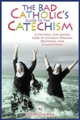 The Bad Catholic's Guide to Catechism: A Faithful, Fun-Loving Look at Catholic Dogmas, Doctrines, and Schmoctrines - eBook
