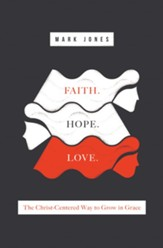 Faith. Hope. Love.: The Christ-Centered Way to Grow in Grace - eBook