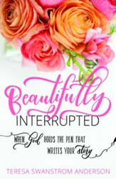Beautifully Interrupted: When God Holds the Pen that Writes Your Story - eBook