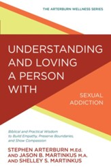 Understanding and Loving a Person with Sexual Addiction: Biblical and Practical Wisdom to Build Empathy, Preserve Boundaries, and Show Compassion - eBook
