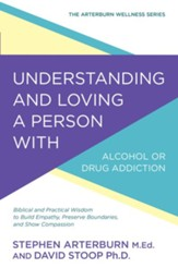 Understanding and Loving a Person with Alcohol or Drug Addiction: Biblical and Practical Wisdom to Build Empathy, Preserve Boundaries, and Show Compassion - eBook