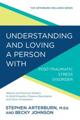 Understanding and Loving a Person with Post-traumatic Stress Disorder: Biblical and Practical Wisdom to Build Empathy, Preserve Boundaries, and Show Compassion - eBook