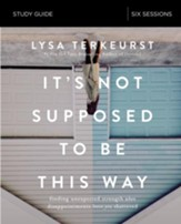 It's Not Supposed to Be This Way Study Guide: Finding Unexpected Strength When Disappointments Leave You Shattered - eBook