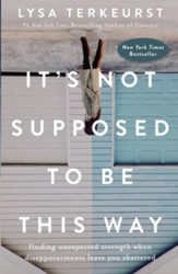 It's Not Supposed to Be This Way: Finding Unexpected Strength When Disappointments Leave You Shattered - eBook