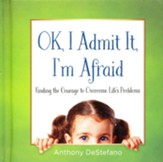 OK, I Admit It, I'm Afraid: Finding the Courage to Overcome Life's Problems