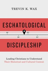Eschatological Discipleship: Leading Christians to Understand Their Historical and Cultural Context - eBook