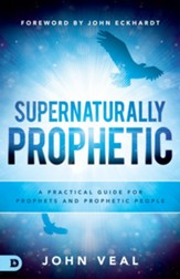 Supernaturally Prophetic: A Practical Guide for Prophets and Prophetic People - eBook