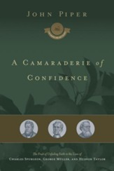 A Camaraderie of Confidence: The Fruit of Unfailing Faith in the Lives of Charles Spurgeon, George Muller, and Hudson Taylor - eBook