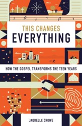 This Changes Everything: How the Gospel Transforms the Teen Years - eBook