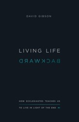 Living Life Backward: How Ecclesiastes Teaches Us to Live in Light of the End - eBook