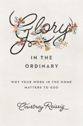 Glory in the Ordinary: Why Your Work in the Home Matters to God - eBook