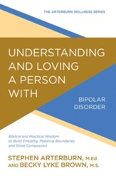 Understanding and Loving a Person with Bipolar Disorder: Biblical and Practical Wisdom to Build Empathy, Preserve Boundaries, and Show Compassion - eBook