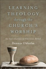 Learning Theology through the Church's Worship: An Introduction to Christian Belief - eBook