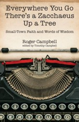 Everywhere You Go There's a Zacchaeus Up a Tree: Small-Town Faith and Words of Wisdom from Roger CampbellOs Newspaper Columns - eBook