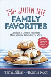 150+ Gluten-Free Family Favorites:  Delicious and Creative Recipes to Make a Gluten-Free Lifestyle Work
