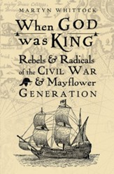 When God was King: Rebels & Radicals of the Civil War & Mayflower Generation - eBook