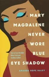 Mary Magdalene Never Wore Blue Eye Shadow: How to Trust the Bible When Truth and Tradition Collide