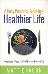 Busy Person's Guide to a Healthier Life, A: Practical Ways to Feel Better Every Day
