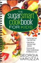 The Sugar Smart Cookbook for Kids: *Trim the Sugar from Your Child's Diet *Raise Kids on Nutritious Sugar Solutions *Serve Over 100 Family-Friendly Recipes in 30 Minutes or Less