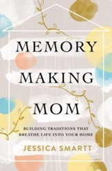 Memory-Making Mom: Building Traditions That Breathe Life Into Your Home - eBook