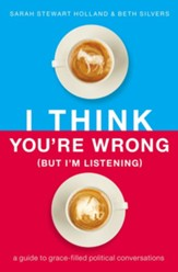 I Think You're Wrong (But I'm Listening): A Guide to Grace-Filled Political Conversations - eBook