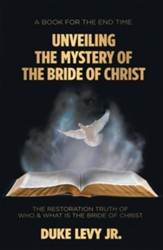 Unveiling the Mystery of the Bride of Christ: The Restoration Truth of Who & What Is the Bride of Christ - eBook