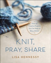 Knit, Pray, Share: Over 50 Projects You Can Make to Bless Others
