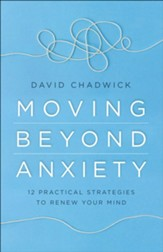 Moving Beyond Anxiety: 12 Practical Strategies to Renew Your Mind