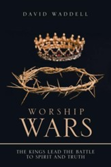 Worship Wars: The Kings Lead the Battle to Spirit and Truth - eBook