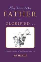 By This My Father Is Glorified . . .: Lessons Learned in the Vineyard John 15 - eBook