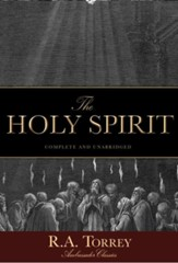 The Holy Spirit: Who He Is and What He Does And How to Know Him in All the Fullness of His Gracious and Glorious Ministry - eBook