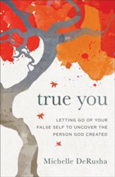 True You: Letting Go of Your False Self to Uncover the Person God Created - eBook