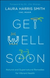 Get Well Soon: Natural and Supernatural Remedies for Vibrant Health - eBook