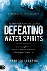 The Spiritual Warrior's Guide to Defeating Water Spirits: Overcoming Demons that Twist, Suffocate, and Attack God's Purposes for Your Life - eBook