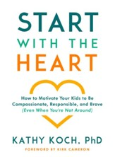 Start with the Heart: How to Motivate Your Kids to Be Compassionate, Responsible, and Brave (Even When You're Not Around) - eBook