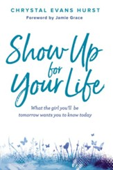 Show Up for Your Life: What the girl you'll be tomorrow wants you to know today - eBook